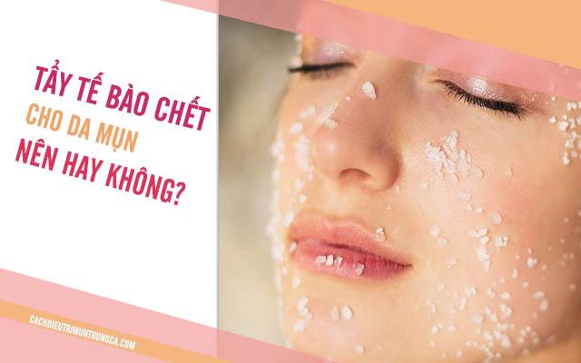 có nên tẩy tế bào chết khi da đang bị mụn không